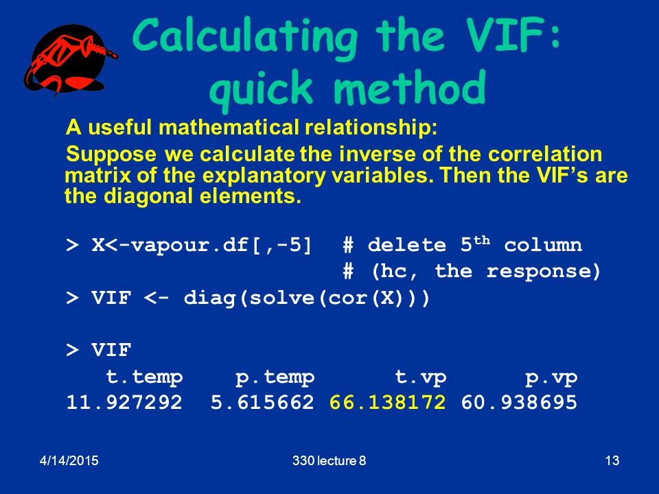 4/14/2015330 lecture 813 Calculating the VIF: quick method A useful mathematical relationship: Suppose we calculate the inverse of the correlation matrix of the explanatory variables.