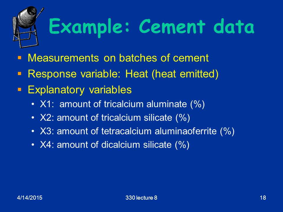 4/14/2015330 lecture 818 Example: Cement data  Measurements on batches of cement  Response variable: Heat (heat emitted)  Explanatory variables X1: amount of tricalcium aluminate (%) X2: amount of tricalcium silicate (%) X3: amount of tetracalcium aluminaoferrite (%) X4: amount of dicalcium silicate (%)