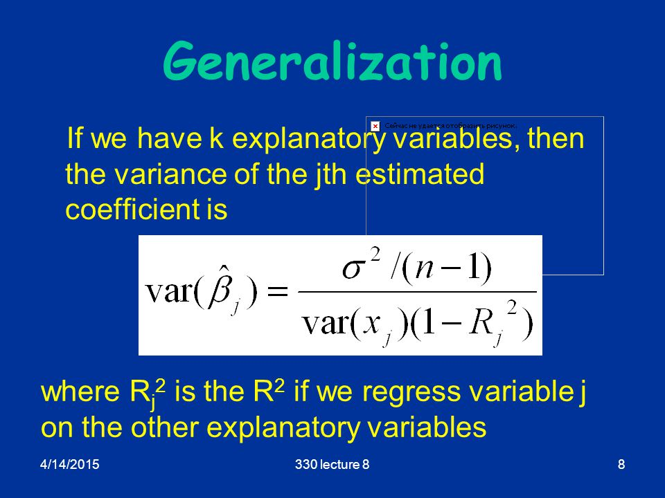 4/14/2015330 lecture 88 Generalization If we have k explanatory variables, then the variance of the jth estimated coefficient is where R j 2 is the R 2 if we regress variable j on the other explanatory variables
