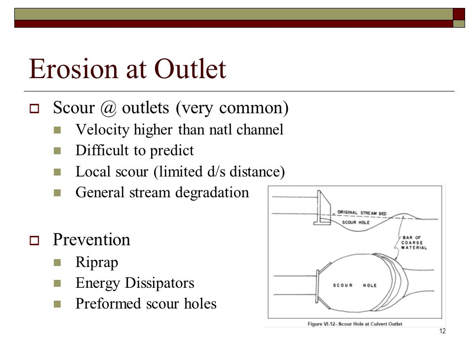 12 Erosion at Outlet  Scour @ outlets (very common) Velocity higher than natl channel Difficult to predict Local scour (limited d/s distance) General stream degradation  Prevention Riprap Energy Dissipators Preformed scour holes