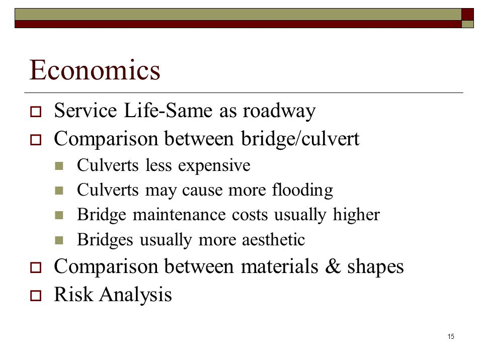 15 Economics  Service Life-Same as roadway  Comparison between bridge/culvert Culverts less expensive Culverts may cause more flooding Bridge maintenance costs usually higher Bridges usually more aesthetic  Comparison between materials & shapes  Risk Analysis