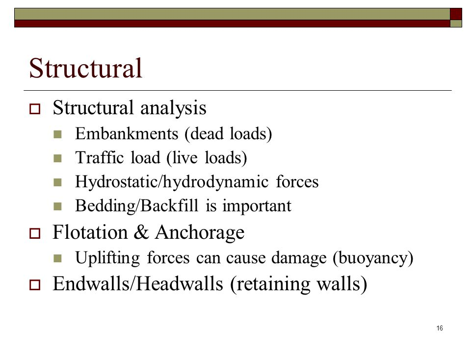 16 Structural  Structural analysis Embankments (dead loads) Traffic load (live loads) Hydrostatic/hydrodynamic forces Bedding/Backfill is important  Flotation & Anchorage Uplifting forces can cause damage (buoyancy)  Endwalls/Headwalls (retaining walls)