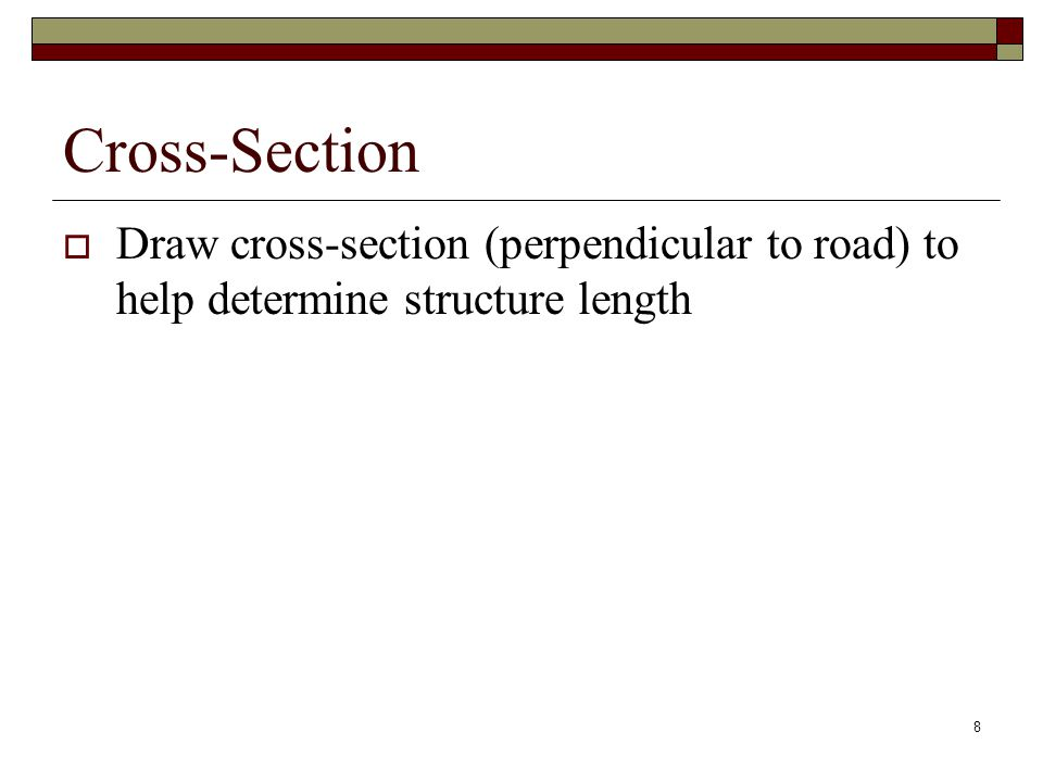 8 Cross-Section  Draw cross-section (perpendicular to road) to help determine structure length