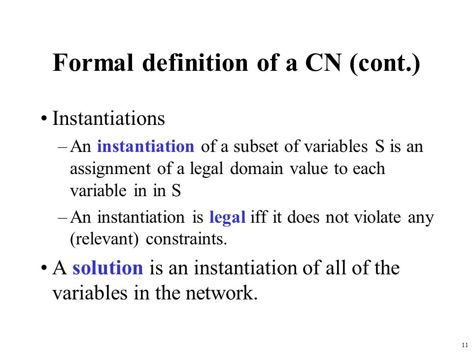 11 Formal definition of a CN (cont.) Instantiations –An instantiation of a subset of variables S is an assignment of a legal domain value to each variable in in S –An instantiation is legal iff it does not violate any (relevant) constraints.