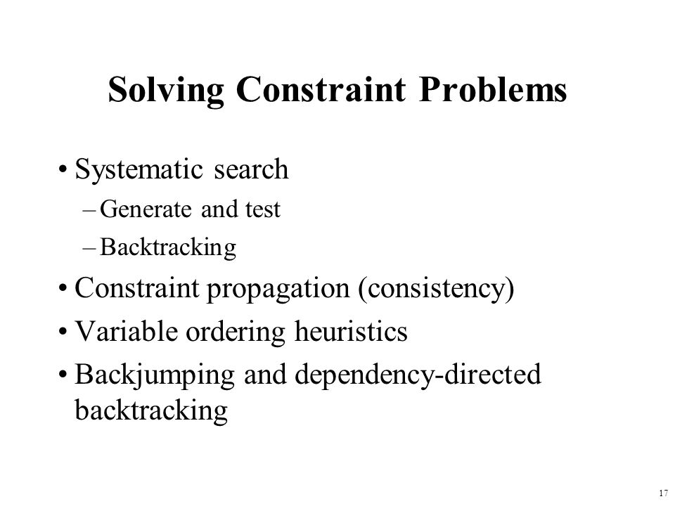 17 Solving Constraint Problems Systematic search –Generate and test –Backtracking Constraint propagation (consistency) Variable ordering heuristics Backjumping and dependency-directed backtracking