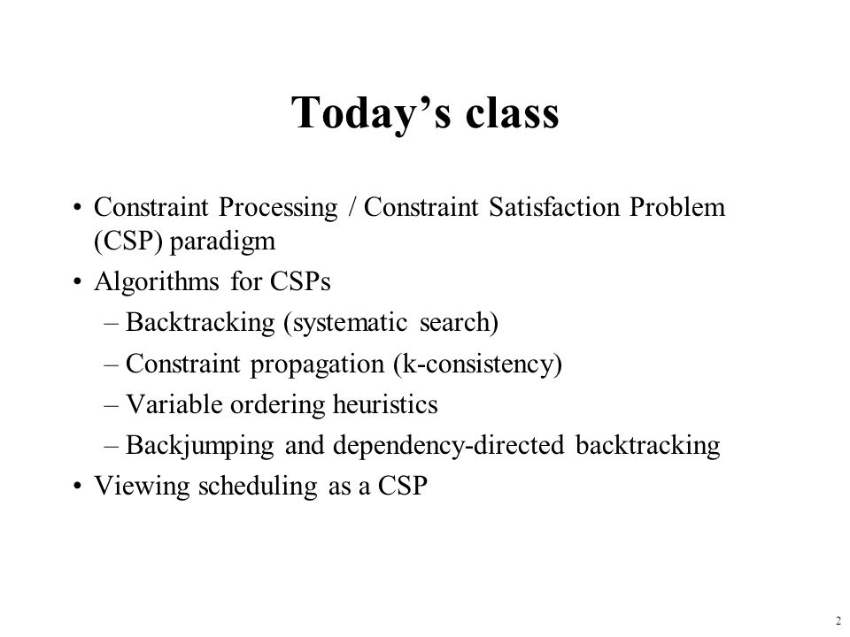 2 Today's class Constraint Processing / Constraint Satisfaction Problem (CSP) paradigm Algorithms for CSPs –Backtracking (systematic search) –Constraint propagation (k-consistency) –Variable ordering heuristics –Backjumping and dependency-directed backtracking Viewing scheduling as a CSP