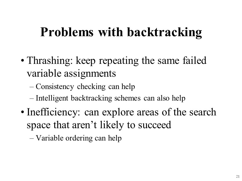 21 Problems with backtracking Thrashing: keep repeating the same failed variable assignments –Consistency checking can help –Intelligent backtracking schemes can also help Inefficiency: can explore areas of the search space that aren't likely to succeed –Variable ordering can help