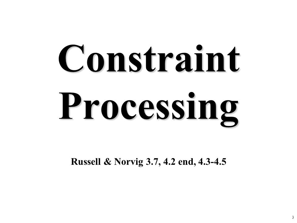 3 Constraint Processing Russell & Norvig 3.7, 4.2 end, 4.3-4.5