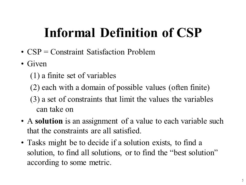 5 Informal Definition of CSP CSP = Constraint Satisfaction Problem Given (1) a finite set of variables (2) each with a domain of possible values (often finite) (3) a set of constraints that limit the values the variables can take on A solution is an assignment of a value to each variable such that the constraints are all satisfied.
