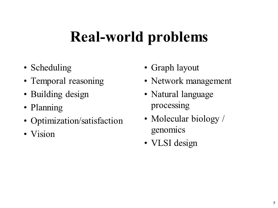 9 Real-world problems Scheduling Temporal reasoning Building design Planning Optimization/satisfaction Vision Graph layout Network management Natural language processing Molecular biology / genomics VLSI design