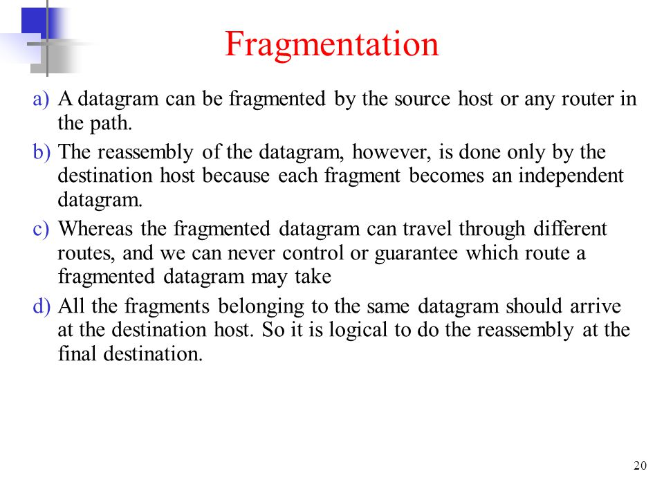 20 Fragmentation a)A datagram can be fragmented by the source host or any router in the path. b)The reassembly of the datagram, however, is done only