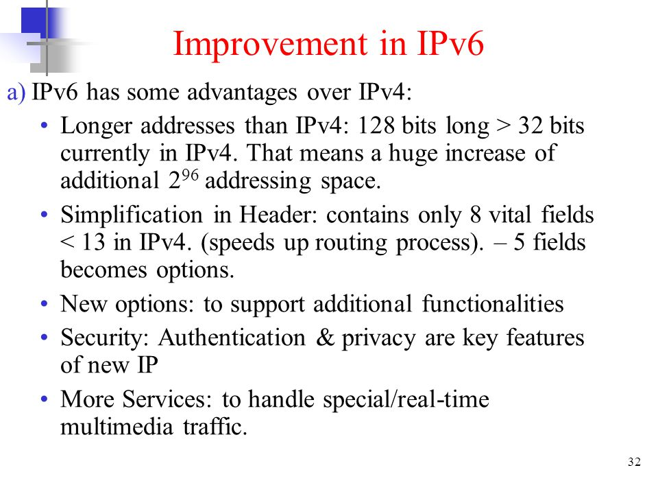 32 Improvement in IPv6 a)IPv6 has some advantages over IPv4: Longer addresses than IPv4: 128 bits long > 32 bits currently in IPv4. That means a huge