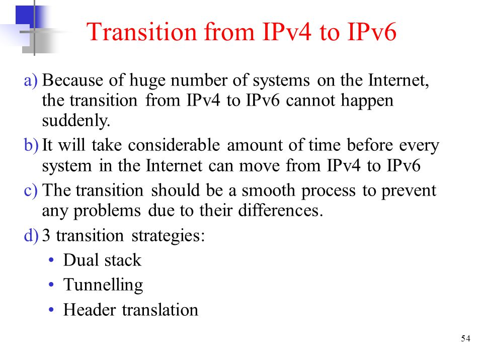 54 Transition from IPv4 to IPv6 a)Because of huge number of systems on the Internet, the transition from IPv4 to IPv6 cannot happen suddenly. b)It wil