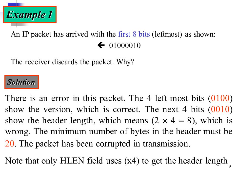 9 Example 1 An IP packet has arrived with the first 8 bits (leftmost) as shown:  01000010 The receiver discards the packet. Why? Solution There is an
