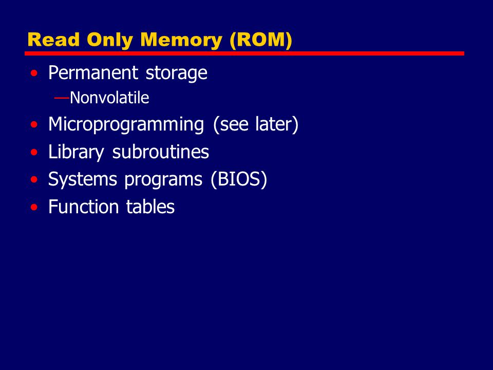 Read Only Memory (ROM) Permanent storage —Nonvolatile Microprogramming (see later) Library subroutines Systems programs (BIOS) Function tables