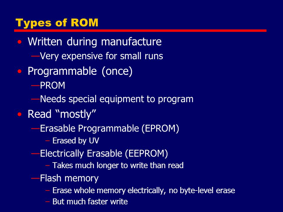 Types of ROM Written during manufacture —Very expensive for small runs Programmable (once) —PROM —Needs special equipment to program Read mostly —Erasable Programmable (EPROM) –Erased by UV —Electrically Erasable (EEPROM) –Takes much longer to write than read —Flash memory –Erase whole memory electrically, no byte-level erase –But much faster write