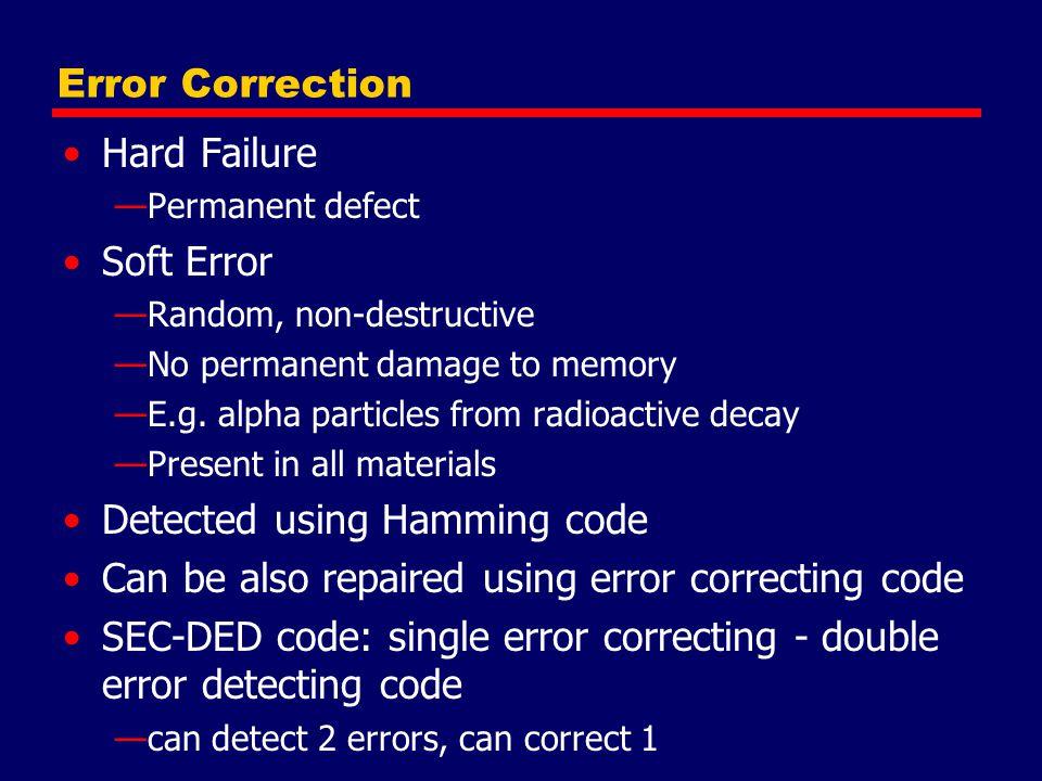 Error Correction Hard Failure —Permanent defect Soft Error —Random, non-destructive —No permanent damage to memory —E.g. alpha particles from radioact