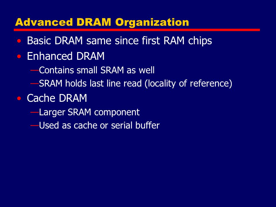 Advanced DRAM Organization Basic DRAM same since first RAM chips Enhanced DRAM —Contains small SRAM as well —SRAM holds last line read (locality of reference) Cache DRAM —Larger SRAM component —Used as cache or serial buffer