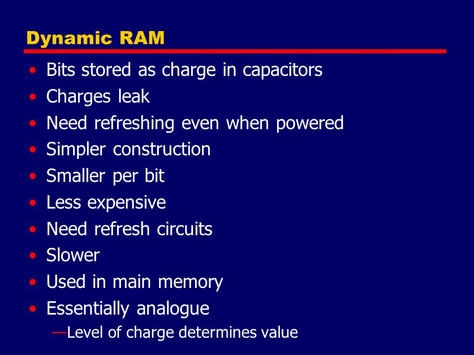 Dynamic RAM Bits stored as charge in capacitors Charges leak Need refreshing even when powered Simpler construction Smaller per bit Less expensive Need refresh circuits Slower Used in main memory Essentially analogue —Level of charge determines value