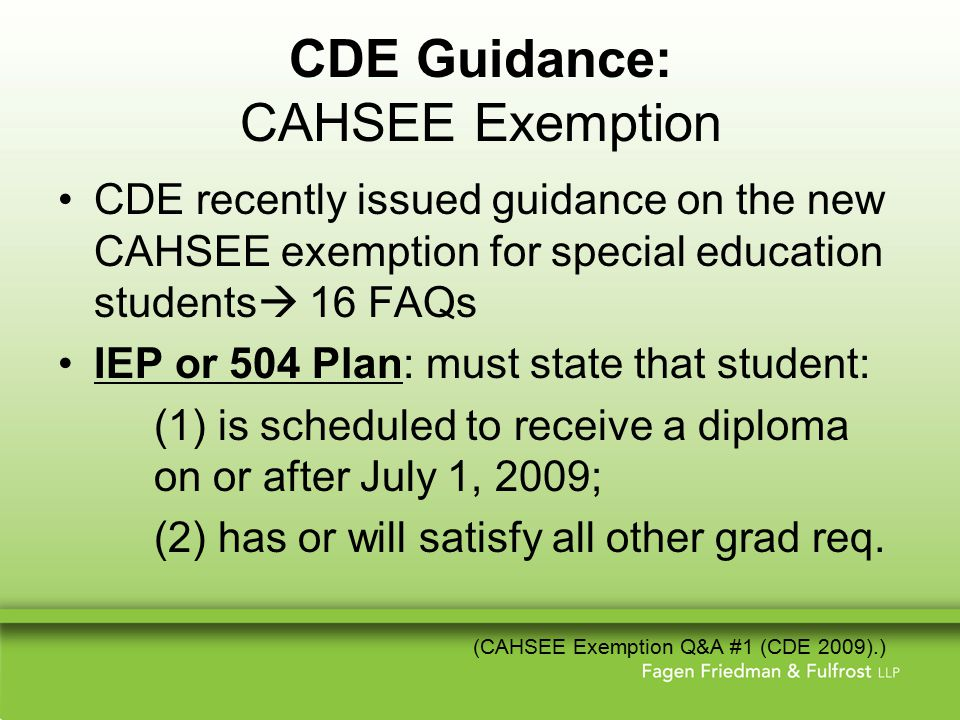 CDE Guidance: CAHSEE Exemption CDE recently issued guidance on the new CAHSEE exemption for special education students  16 FAQs IEP or 504 Plan: must state that student: (1) is scheduled to receive a diploma on or after July 1, 2009; (2) has or will satisfy all other grad req.