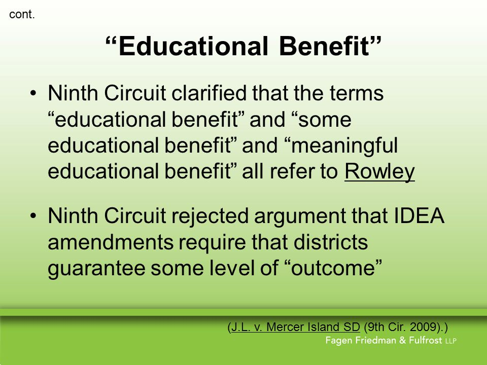 Educational Benefit Ninth Circuit clarified that the terms educational benefit and some educational benefit and meaningful educational benefit all refer to Rowley Ninth Circuit rejected argument that IDEA amendments require that districts guarantee some level of outcome (J.L.