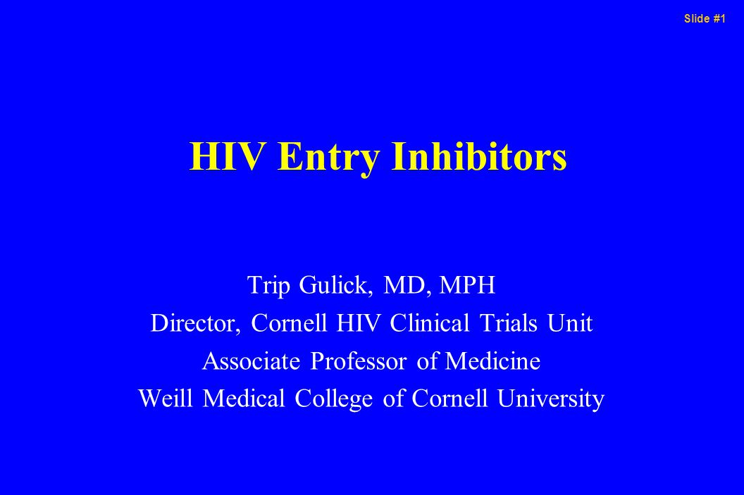 Slide #1 HIV Entry Inhibitors Trip Gulick, MD, MPH Director, Cornell HIV Clinical Trials Unit Associate Professor of Medicine Weill Medical College of Cornell University