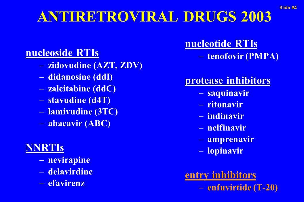 Slide #4 ANTIRETROVIRAL DRUGS 2003 nucleoside RTIs –zidovudine (AZT, ZDV) –didanosine (ddI) –zalcitabine (ddC) –stavudine (d4T) –lamivudine (3TC) –aba