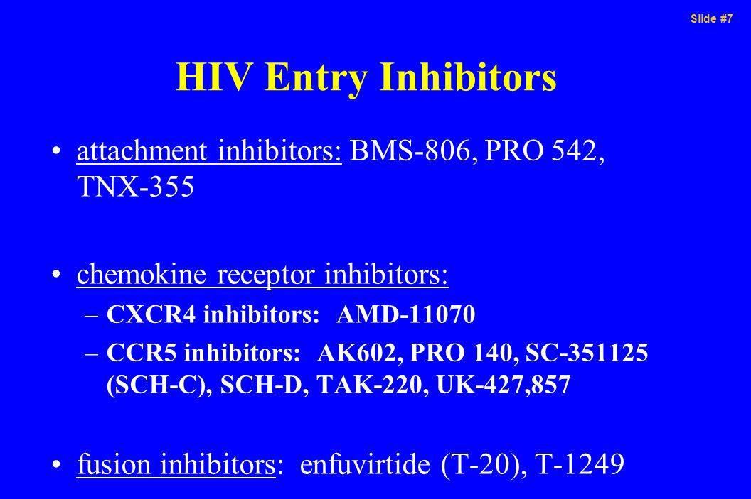 Slide #7 HIV Entry Inhibitors attachment inhibitors: BMS-806, PRO 542, TNX-355 chemokine receptor inhibitors: –CXCR4 inhibitors: AMD-11070 –CCR5 inhib