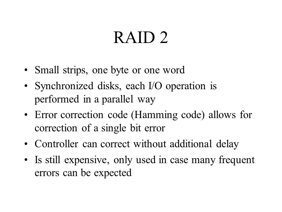 RAID 2 Small strips, one byte or one word Synchronized disks, each I/O operation is performed in a parallel way Error correction code (Hamming code) a