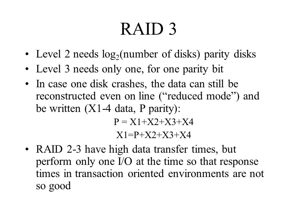 RAID 3 Level 2 needs log 2 (number of disks) parity disks Level 3 needs only one, for one parity bit In case one disk crashes, the data can still be r