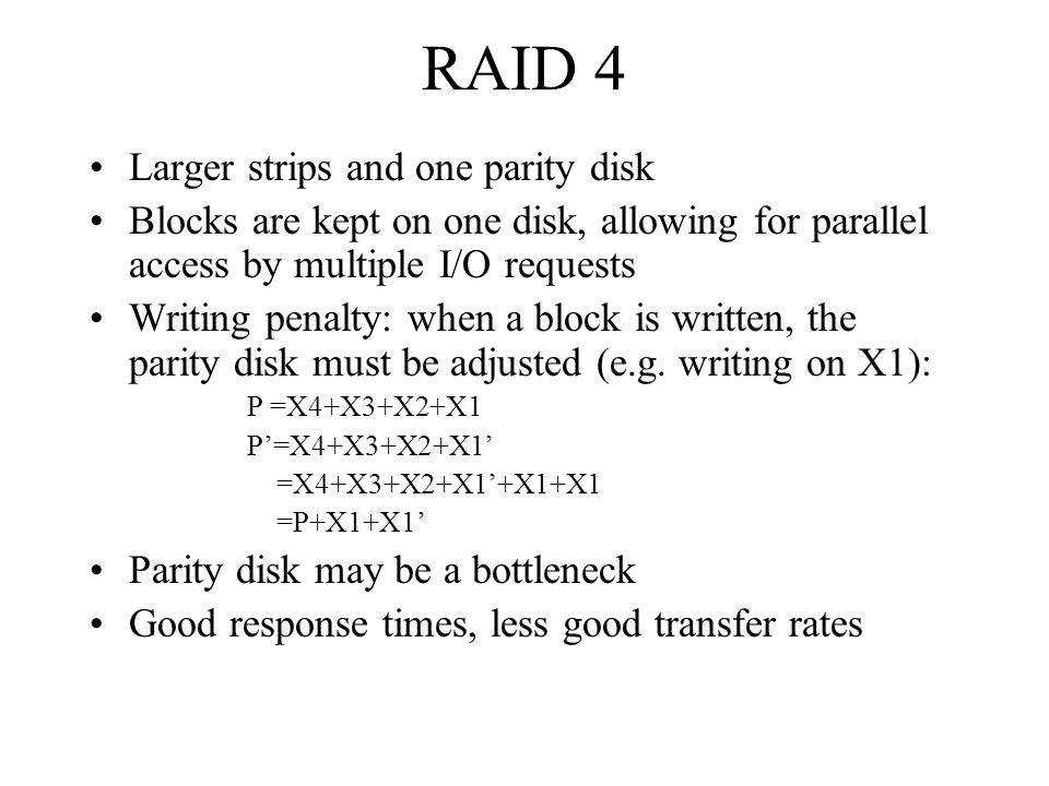 RAID 4 Larger strips and one parity disk Blocks are kept on one disk, allowing for parallel access by multiple I/O requests Writing penalty: when a bl
