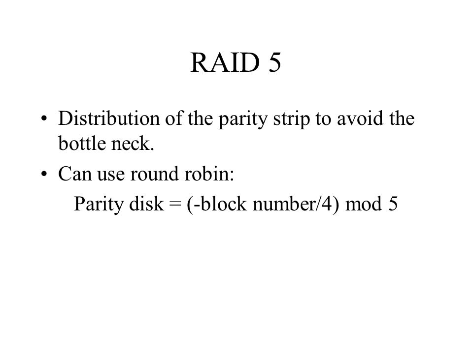 RAID 5 Distribution of the parity strip to avoid the bottle neck. Can use round robin: Parity disk = (-block number/4) mod 5
