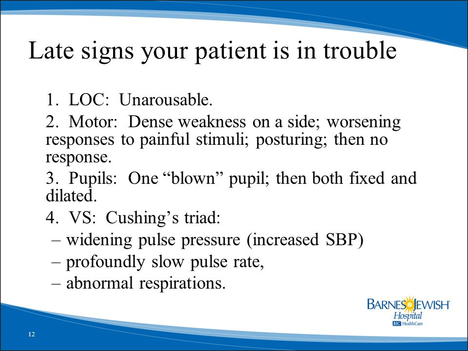 12 Late signs your patient is in trouble 1. LOC: Unarousable. 2. Motor: Dense weakness on a side; worsening responses to painful stimuli; posturing; t