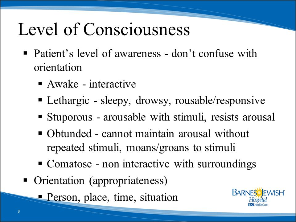 3 Level of Consciousness  Patient's level of awareness - don't confuse with orientation  Awake - interactive  Lethargic - sleepy, drowsy, rousable/responsive  Stuporous - arousable with stimuli, resists arousal  Obtunded - cannot maintain arousal without repeated stimuli, moans/groans to stimuli  Comatose - non interactive with surroundings  Orientation (appropriateness)  Person, place, time, situation