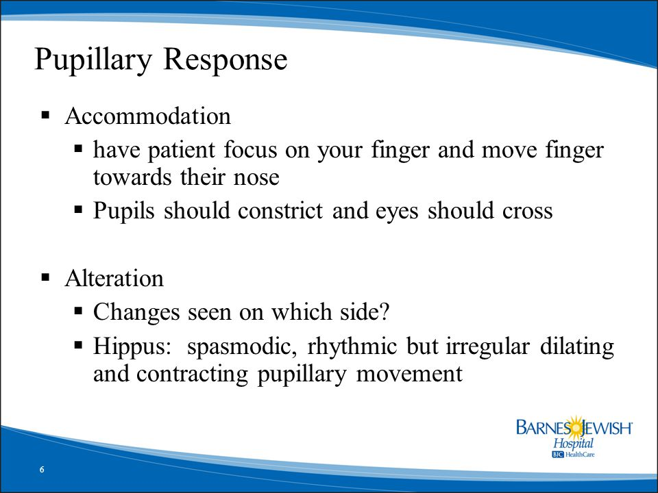 6 Pupillary Response  Accommodation  have patient focus on your finger and move finger towards their nose  Pupils should constrict and eyes should cross  Alteration  Changes seen on which side.