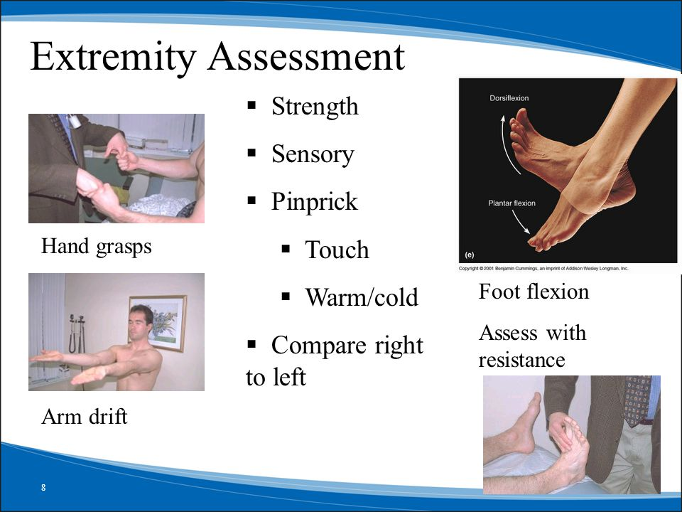 8 Extremity Assessment Hand grasps  Strength  Sensory  Pinprick  Touch  Warm/cold  Compare right to left Arm drift Foot flexion Assess with resistance