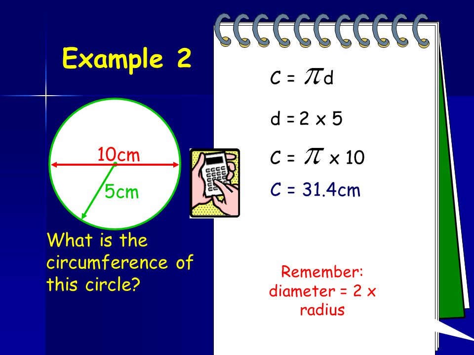 Example 1 6cm What is the circumference of this circle? C = dC = x 6 Press Then x 6 = C = 18.8cm