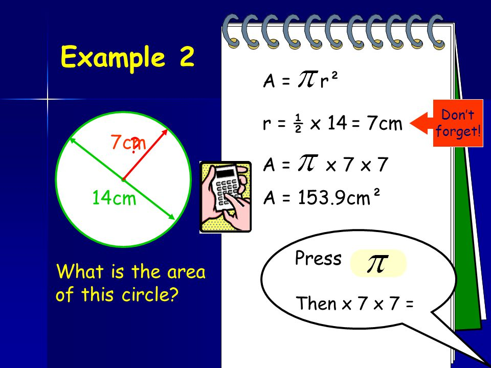 Example 1 What is the area of this circle? A = r²A = x 4 x 4 Press Then x 4 x4 = A = 50.3m² 4m