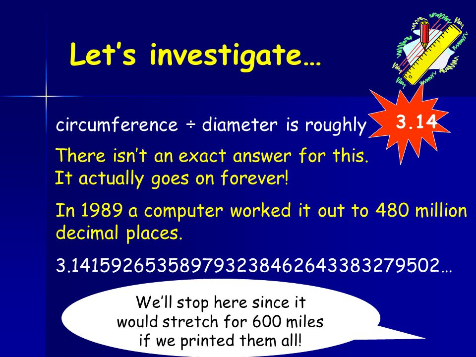 Let's investigate… Look at the column circumference ÷ diameter circumference ÷ diameter is roughly 3.14