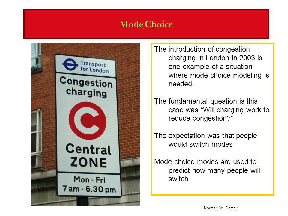 Mode Choice The introduction of congestion charging in London in 2003 is one example of a situation where mode choice modeling is needed.