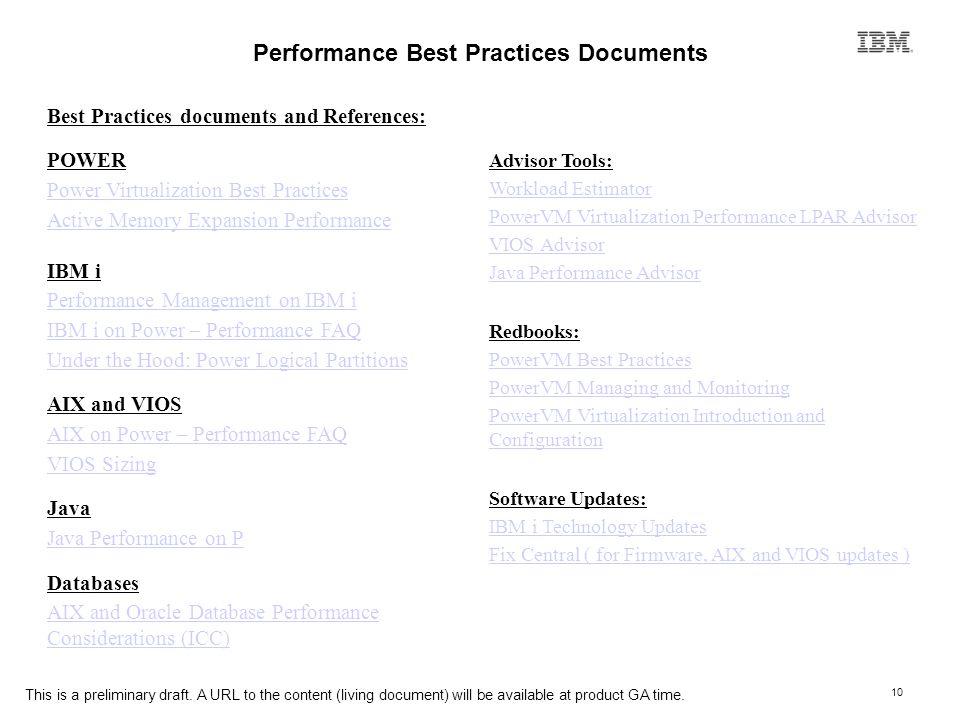 10 Performance Best Practices Documents Best Practices documents and References: POWER Power Virtualization Best Practices Active Memory Expansion Performance IBM i Performance Management on IBM i IBM i on Power – Performance FAQ Under the Hood: Power Logical Partitions AIX and VIOS AIX on Power – Performance FAQ VIOS Sizing Java Java Performance on P Databases AIX and Oracle Database Performance Considerations (ICC) Advisor Tools: Workload Estimator PowerVM Virtualization Performance LPAR Advisor VIOS Advisor Java Performance Advisor Redbooks: PowerVM Best Practices PowerVM Managing and Monitoring PowerVM Virtualization Introduction and Configuration Software Updates: IBM i Technology Updates Fix Central ( for Firmware, AIX and VIOS updates ) This is a preliminary draft.
