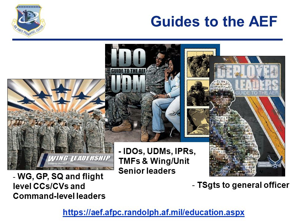 Right Person, Right Place, Right Time Guides to the AEF - TSgts to general officer https://aef.afpc.randolph.af.mil/education.aspx - WG, GP, SQ and fl