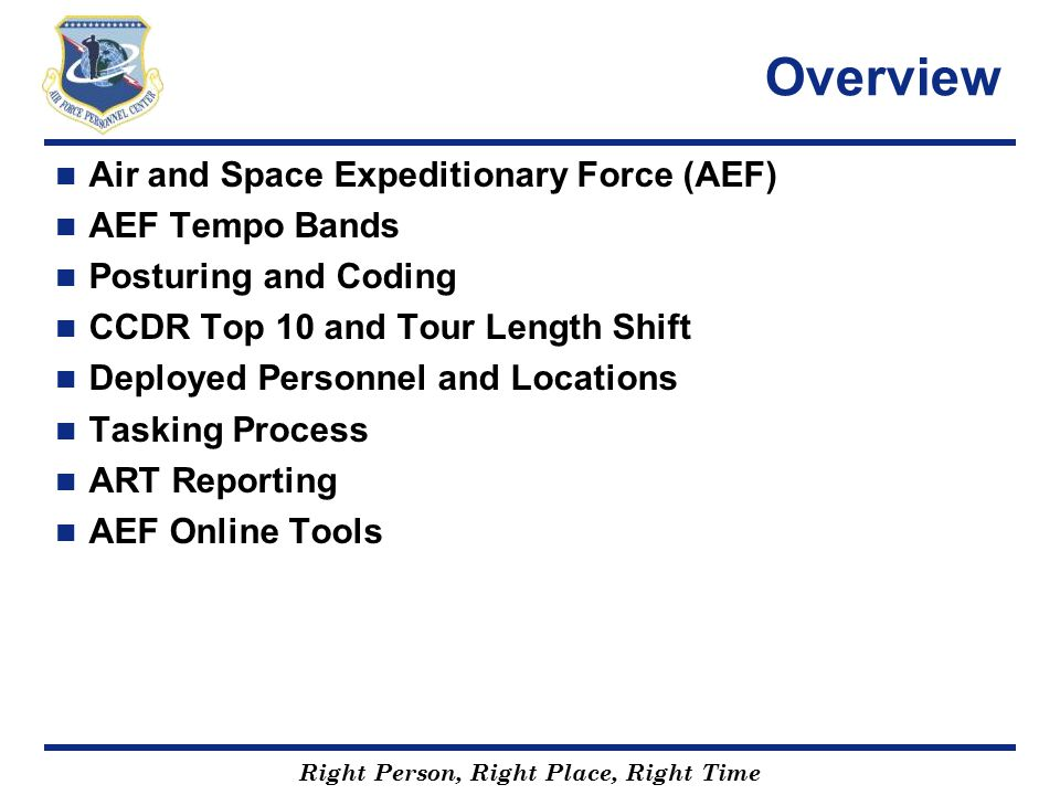 Right Person, Right Place, Right Time Air and Space Expeditionary Force (AEF) Force generation construct that allows the Air Force to prepare and present forces (capabilities) globally Meet Combatant Commander requirements Provide Airmen deployment predictability Maintain home station readiness