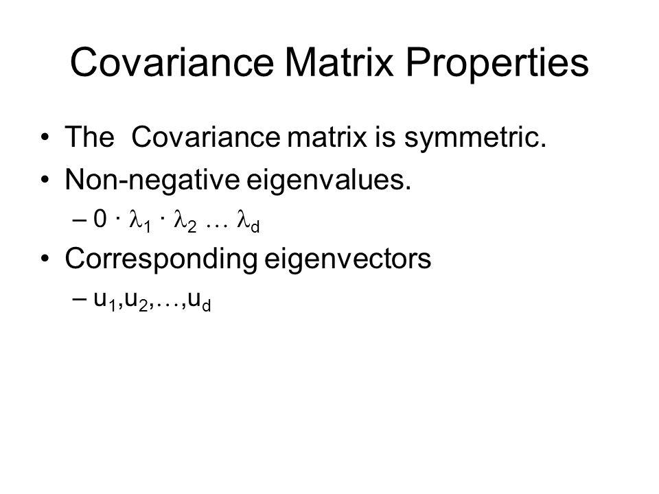 Covariance Matrix Properties The Covariance matrix is symmetric. Non-negative eigenvalues. –0 · 1 · 2  d Corresponding eigenvectors –u 1,u 2, ,u d