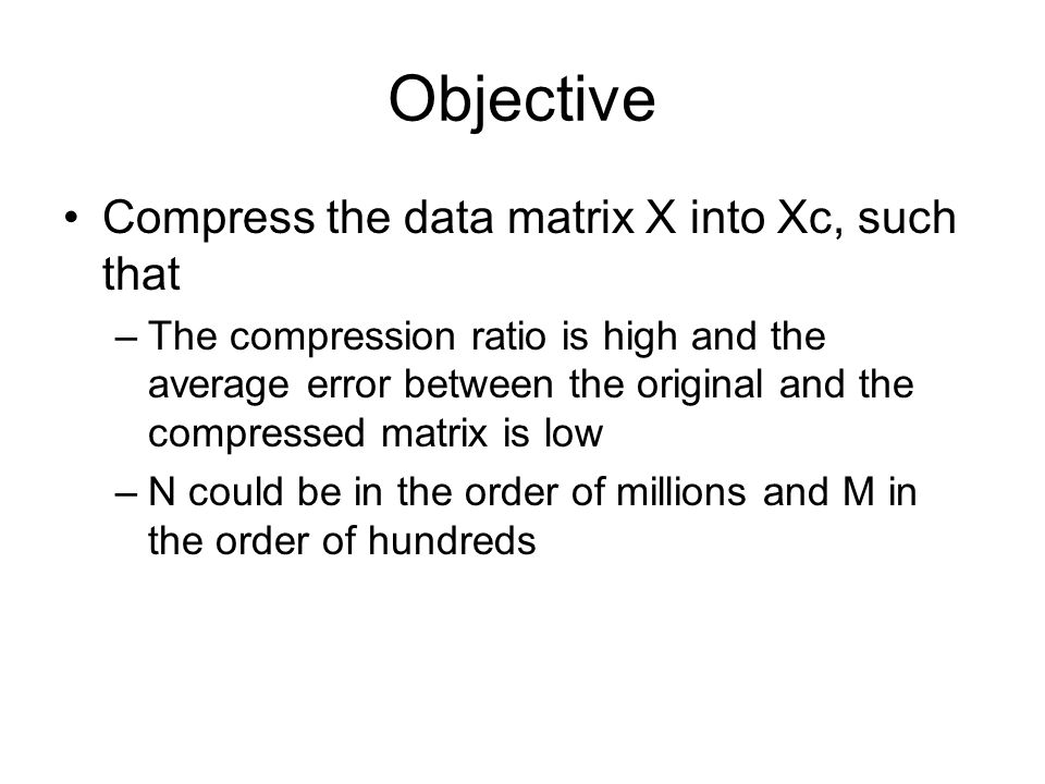 Objective Compress the data matrix X into Xc, such that –The compression ratio is high and the average error between the original and the compressed m