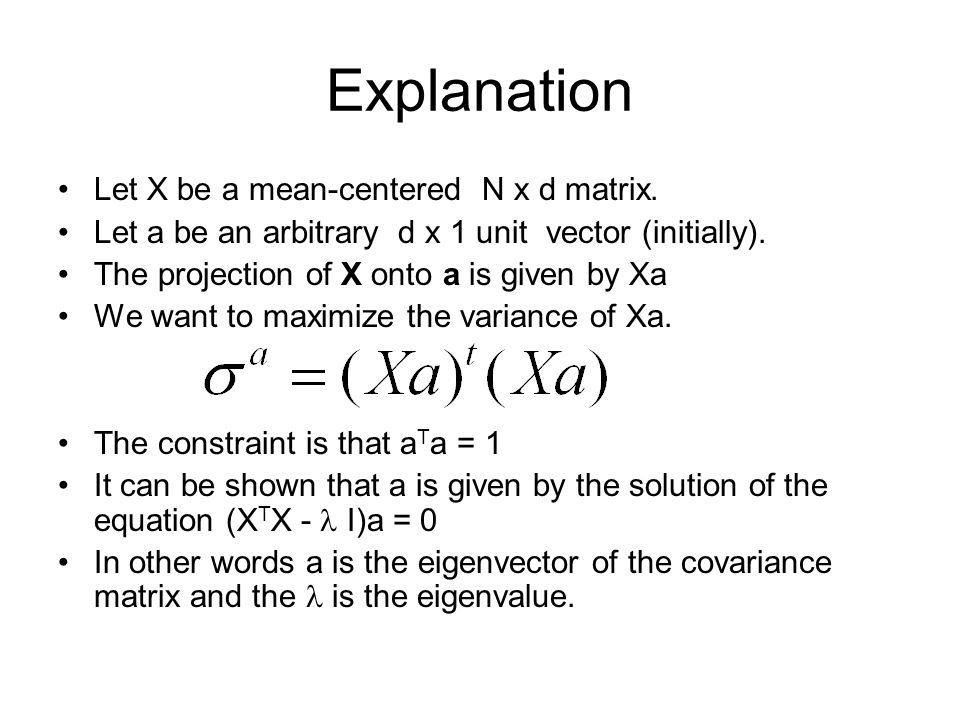 Explanation Let X be a mean-centered N x d matrix. Let a be an arbitrary d x 1 unit vector (initially). The projection of X onto a is given by Xa We w