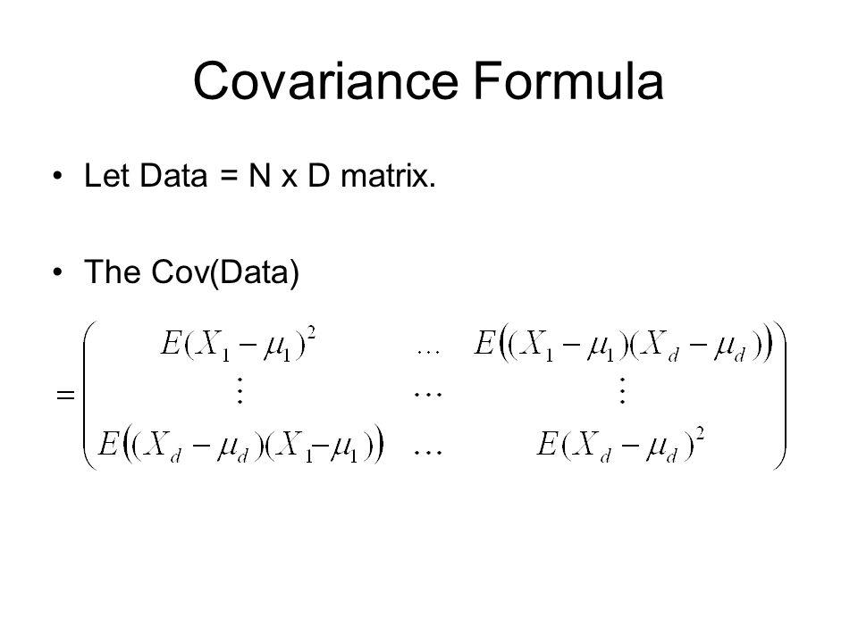 Covariance Formula Let Data = N x D matrix. The Cov(Data)