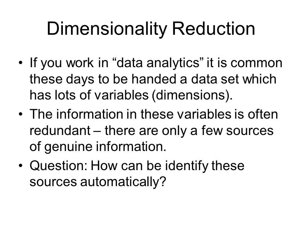 """Dimensionality Reduction If you work in """"data analytics"""" it is common these days to be handed a data set which has lots of variables (dimensions). The"""