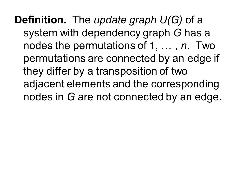 Definition. The update graph U(G) of a system with dependency graph G has a nodes the permutations of 1, …, n. Two permutations are connected by an ed