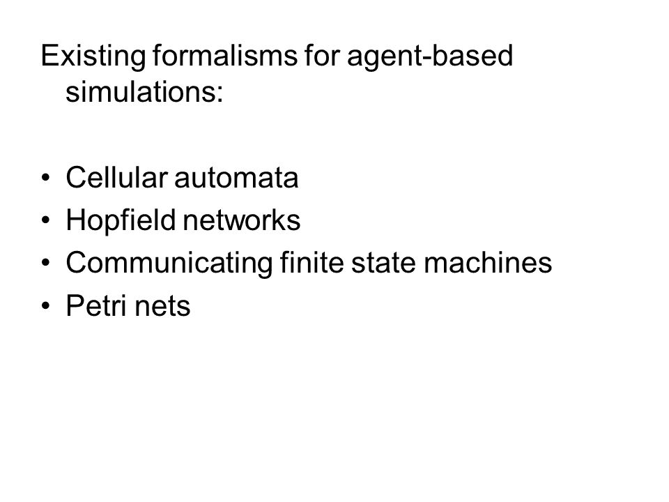 Existing formalisms for agent-based simulations: Cellular automata Hopfield networks Communicating finite state machines Petri nets